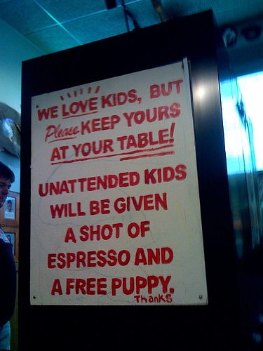 We love kids, but please keep yours at your table! Unattended children will be given a shot of espresso and a free puppy. Thanks