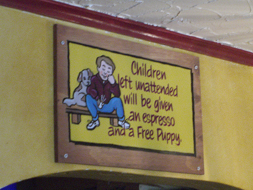 Children left unattended will be given an espresso and a Free Puppy