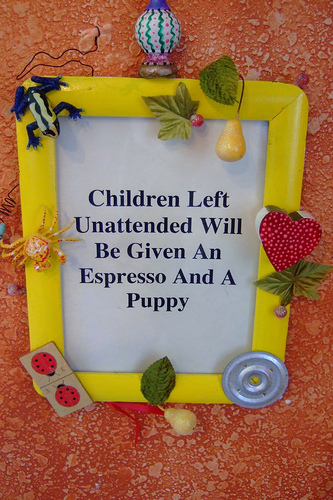 Children Left Unattended Will Be Given An Espresso And A Puppy