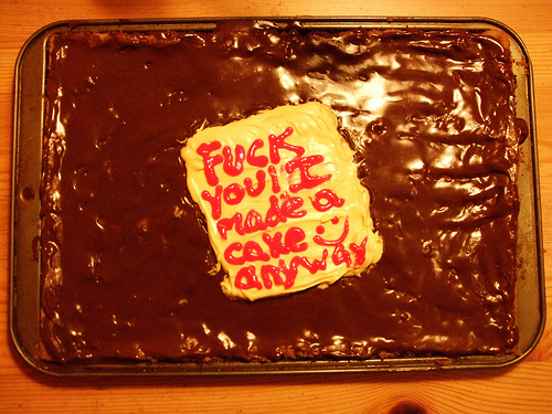 Fuck you! I made a cake anyway :)