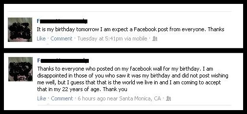 Tuesday: &quot;It's my birthday tomorrow I am expect a Facebook post from everyone. Thanks&quot; Thursday: &quot;Thanks to everyone who posted on my facebook wall for my birthday. I am disappointed in those of you who saw it was my birthday and did not post wishing me will, but I guess that that is the world we live in and I am coming to accept that in my 22 years of age. Thank you&quot;