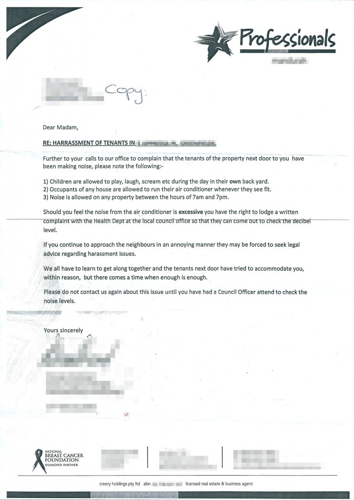 Dear Madam, RE: HARRASSMENT [sic] OF TENANTS IN [redacted]: Further to your calls to our office to complain that the tenants of the property next door to you have been making noise, please not the following: 1) Children are allowed to play, laugh, scream, etc. during the day in their own backyard. 2) Occupants of any house are allowed to run their air conditioner whenever they see fit. 3) Noise is allowed on any property between the hours of 7am and 7pm. Should you feel the noise from the air conditioner is excessive you have the right to lodge a written complaint with the Health Dept. at the local council office so that they can come out to check the decibel level. If you continue to approach the neighbours in an annoying manner they may be forced to seek legal advice regarding harassment issues. We all have to learn to get along together and the tenants next door have tried to accommodate you, within reason, but there comes a time when enough is enough. Please do not contact us again about this issue until you have had a Council officer attend to check the noise levels. Yours sincerely, [redacted]