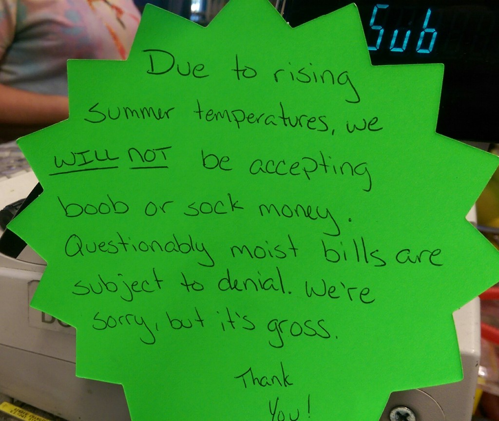 Due to rising summer temperatures, we will NOT be accepting boob or sock money. Questionably moist bills are subject to denial. We're sorry, but it's gross.