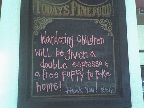 Wandering children will be given a double espresso and a free puppy to take home! Thank you!