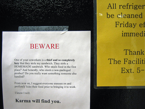 BEWARE One of your coworkers is a thief and so completely lazy that they stole my sandwich. They stole a HOMEMADE sandwich. Who steals food in the first place? And honestly, who steals a non-packaged product? Do you really want something someone else handled? From now on, I suggest everyone sneezes on and profusely licks their food prior to bringing it to work. I know I will.