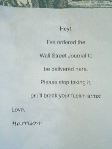Hey!! I ordered the Wall Street Journal to be delivered here. Please stop taking it, or i'll break your fuckin' arms! Love, Harrison